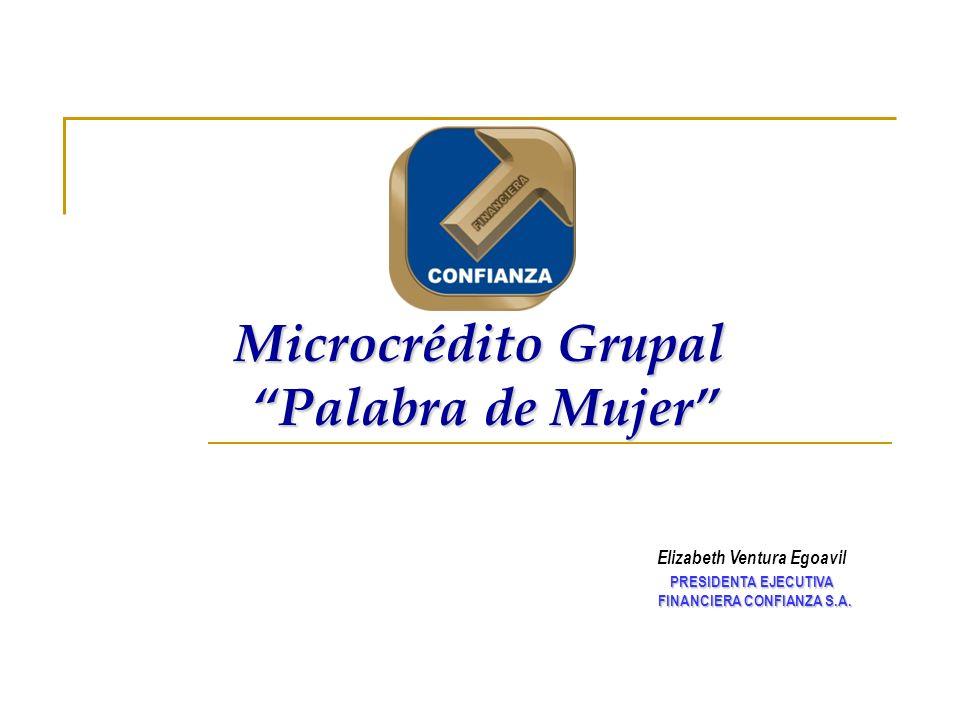 Microcrédito Grupal Palabra de Mujer Elizabeth Ventura Egoavil PRESIDENTA EJECUTIVA PRESIDENTA EJECUTIVA FINANCIERA CONFIANZA S.A. FINANCIERA CONFIANZ