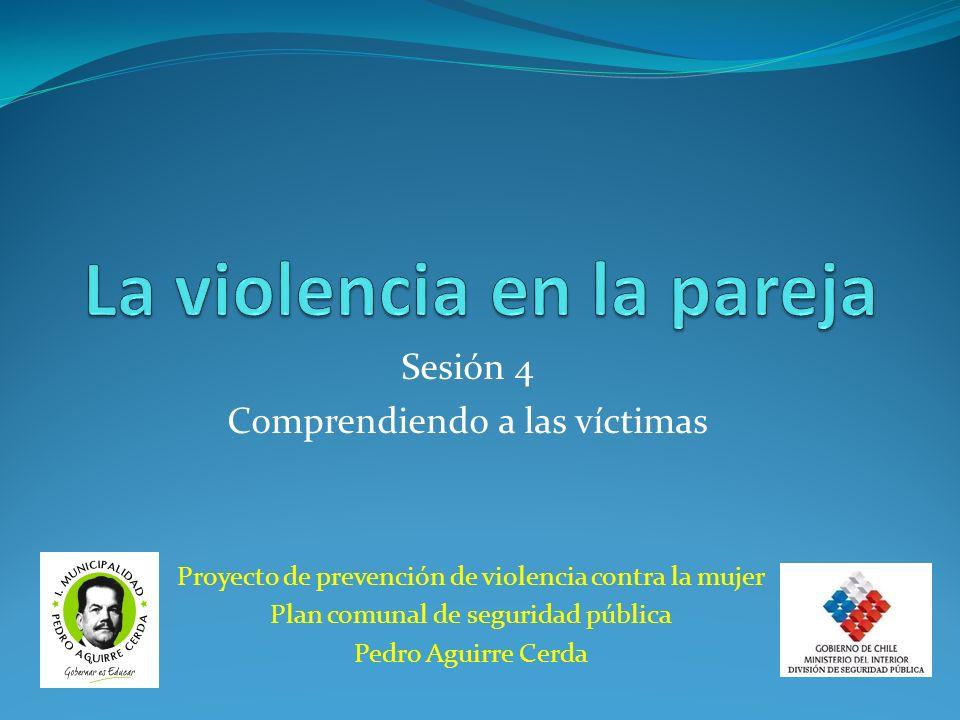 Proyecto de prevención de violencia contra la mujer Plan comunal de seguridad pública Pedro Aguirre Cerda Sesión 4 Comprendiendo a las víctimas