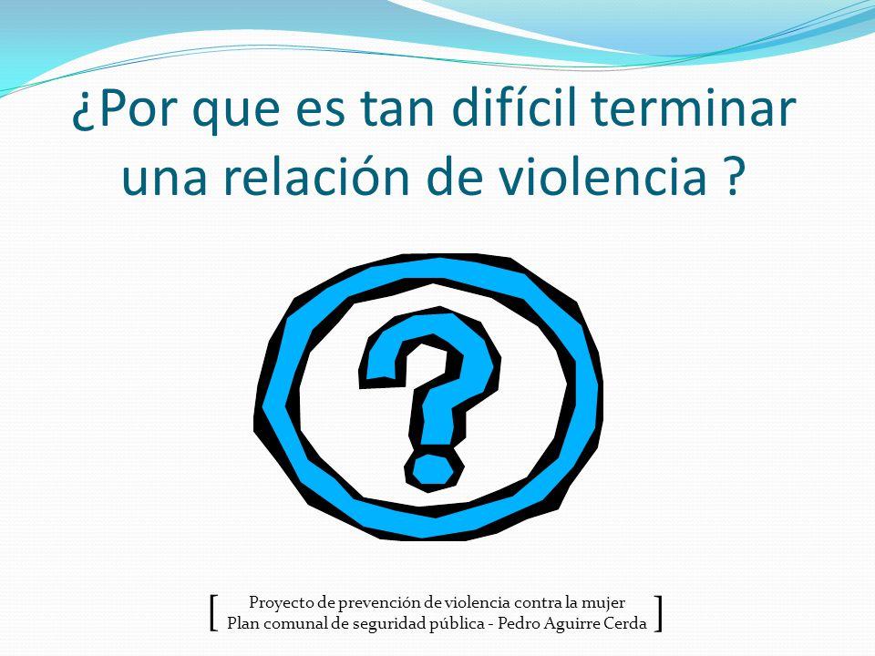 Proyecto de prevención de violencia contra la mujer Plan comunal de seguridad pública - Pedro Aguirre Cerda ] [ ¿Por que es tan difícil terminar una r