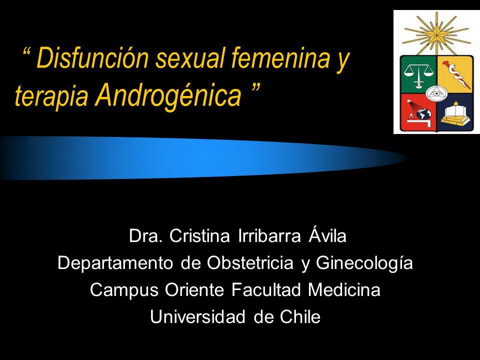 Disfunción sexual femenina y terapia Androgénica Dra. Cristina Irribarra Ávila Dra. Cristina Irribarra Ávila Departamento de Obstetricia y Ginecología