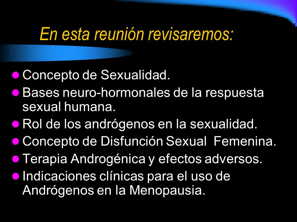 En esta reunión revisaremos: Concepto de Sexualidad. Bases neuro-hormonales de la respuesta sexual humana. Rol de los andrógenos en la sexualidad. Con
