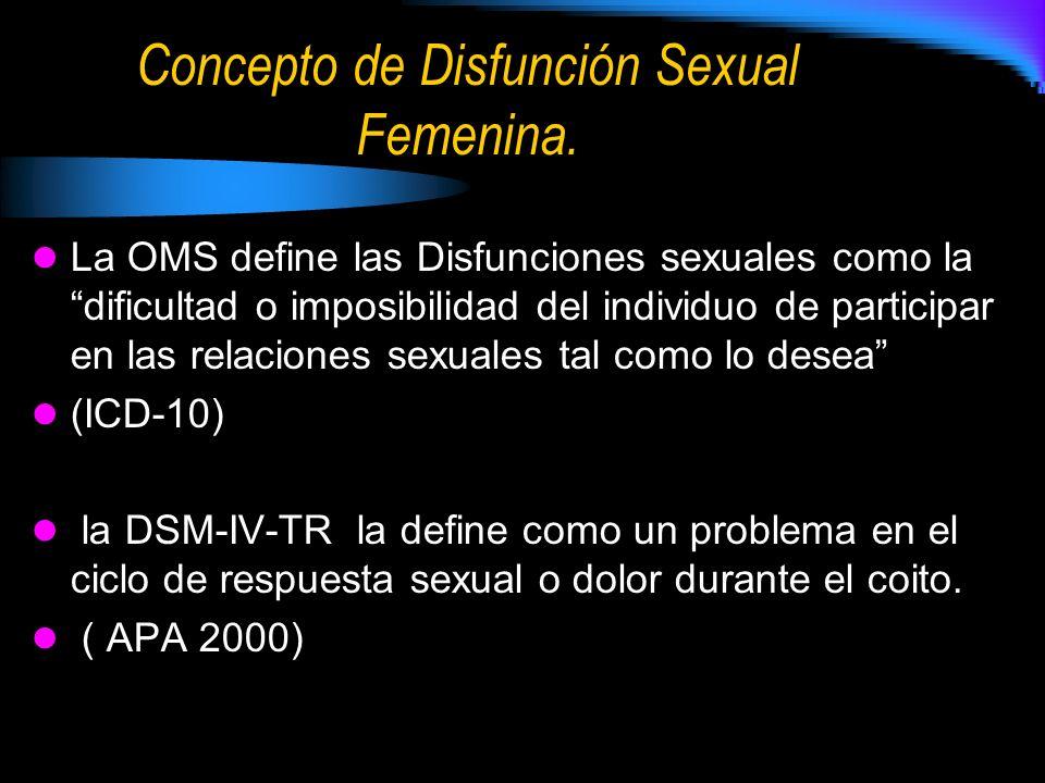 Concepto de Disfunción Sexual Femenina. La OMS define las Disfunciones sexuales como la dificultad o imposibilidad del individuo de participar en las