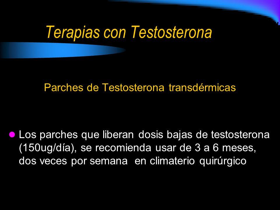 Terapias con Testosterona Parches de Testosterona transdérmicas Los parches que liberan dosis bajas de testosterona (150ug/día), se recomienda usar de 3 a 6 meses, dos veces por semana en climaterio quirúrgico