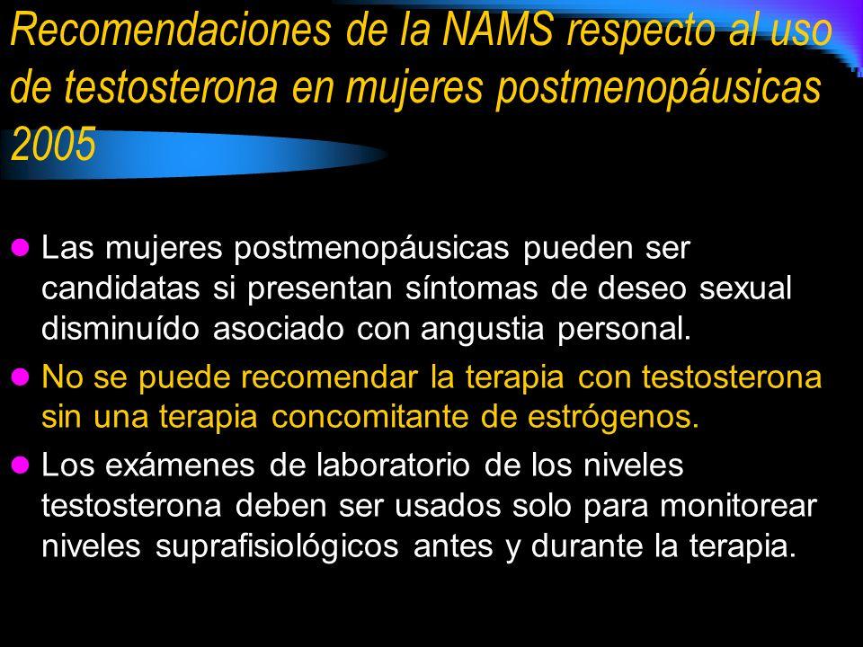 Recomendaciones de la NAMS respecto al uso de testosterona en mujeres postmenopáusicas 2005 Las mujeres postmenopáusicas pueden ser candidatas si pres