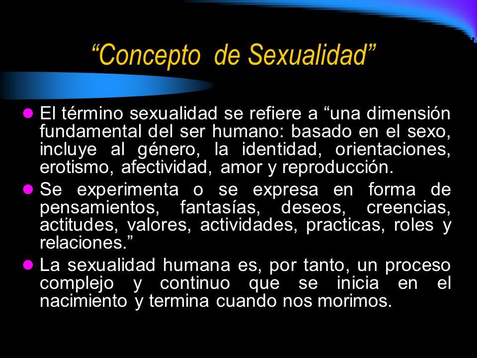 Concepto de Sexualidad El término sexualidad se refiere a una dimensión fundamental del ser humano: basado en el sexo, incluye al género, la identidad, orientaciones, erotismo, afectividad, amor y reproducción.