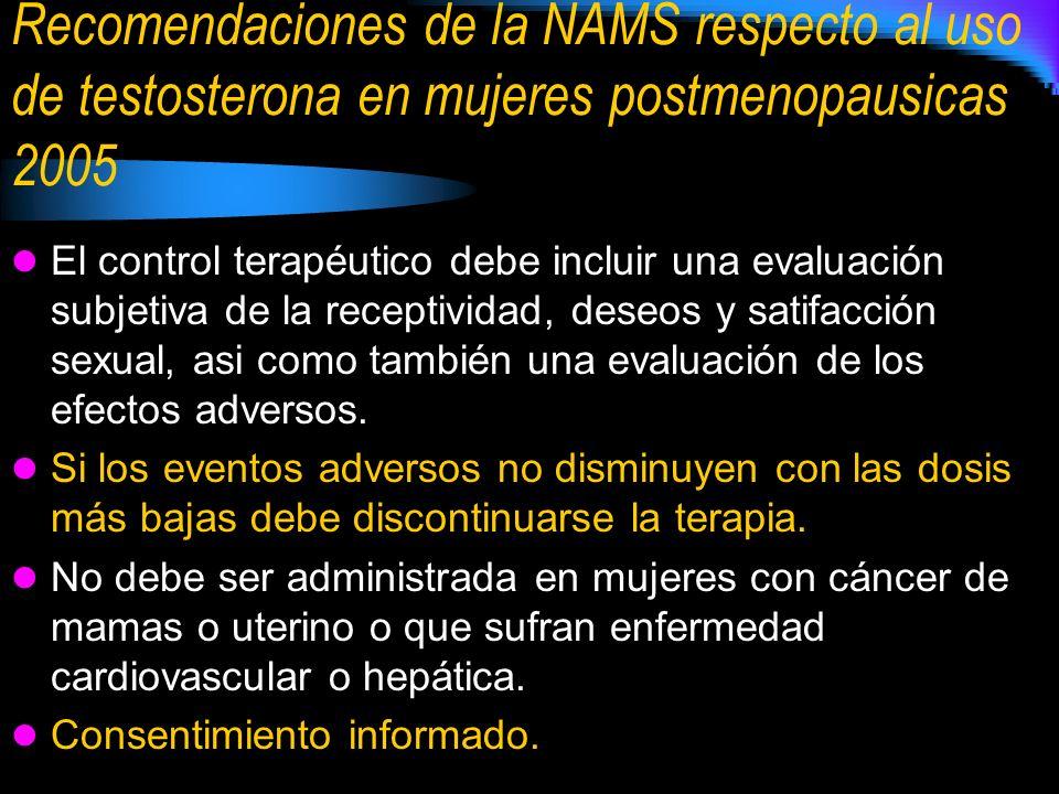 Recomendaciones de la NAMS respecto al uso de testosterona en mujeres postmenopausicas 2005 El control terapéutico debe incluir una evaluación subjetiva de la receptividad, deseos y satifacción sexual, asi como también una evaluación de los efectos adversos.