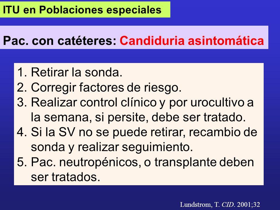 ITU en Poblaciones especiales Pac. con catéteres: Candiduria asintomática Lundstrom, T. CID. 2001;32 1.Retirar la sonda. 2.Corregir factores de riesgo