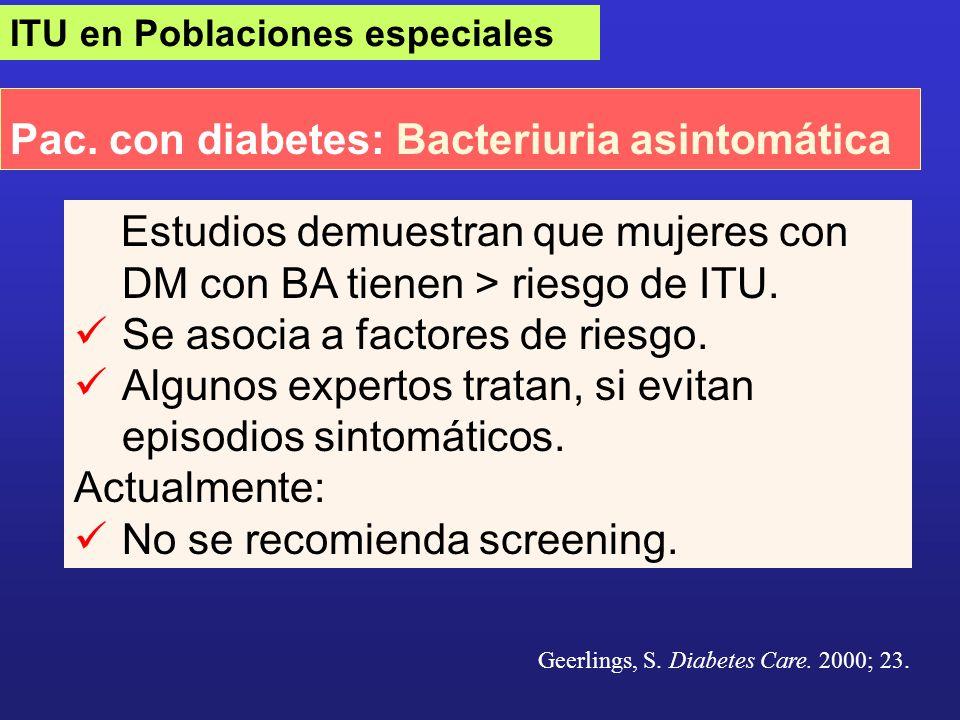 ITU en Poblaciones especiales Pac. con diabetes: Bacteriuria asintomática Geerlings, S. Diabetes Care. 2000; 23. Estudios demuestran que mujeres con D