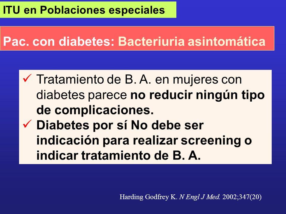 ITU en Poblaciones especiales Pac. con diabetes: Bacteriuria asintomática Harding Godfrey K. N Engl J Med. 2002;347(20) Tratamiento de B. A. en mujere