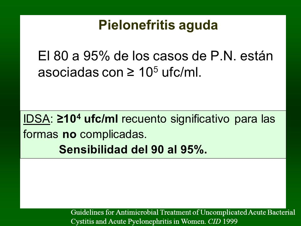 El 80 a 95% de los casos de P.N. están asociadas con 10 5 ufc/ml. Guidelines for Antimicrobial Treatment of Uncomplicated Acute Bacterial Cystitis and