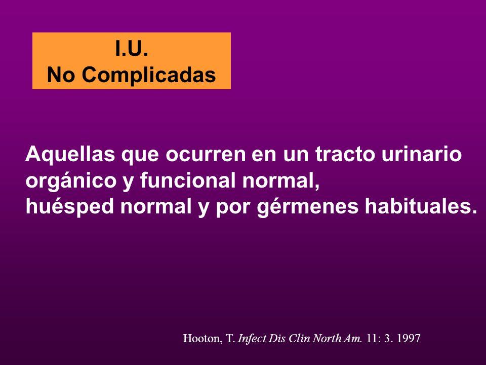 I.U. No Complicadas Aquellas que ocurren en un tracto urinario orgánico y funcional normal, huésped normal y por gérmenes habituales. Hooton, T. Infec