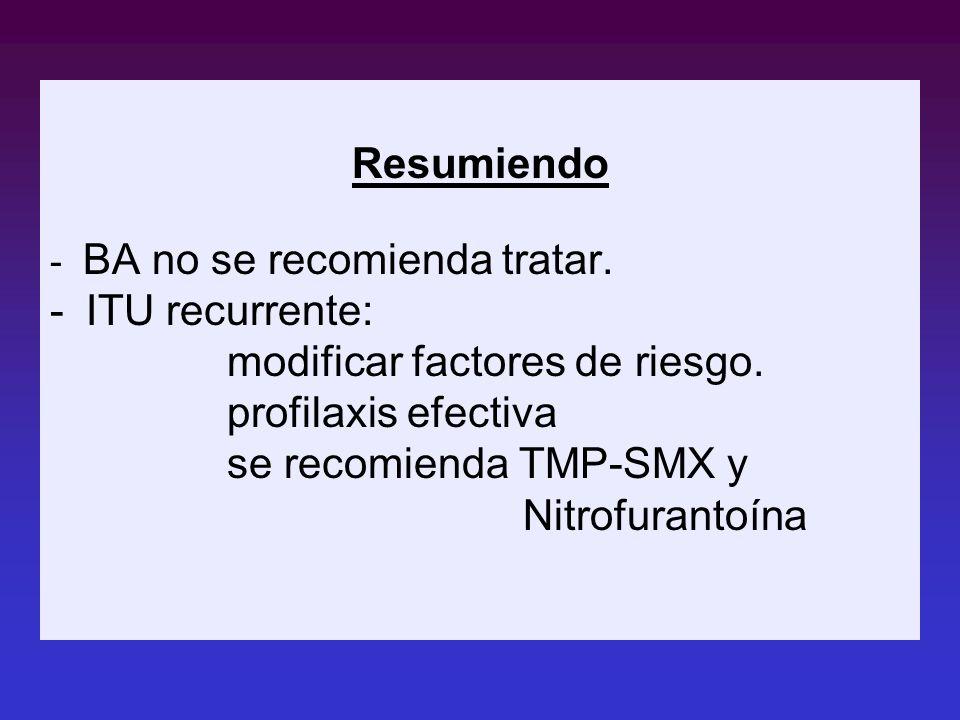 Resumiendo - BA no se recomienda tratar. -ITU recurrente: modificar factores de riesgo. profilaxis efectiva se recomienda TMP-SMX y Nitrofurantoína