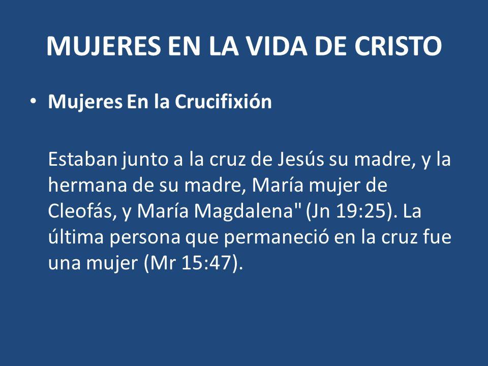 MUJERES EN LA VIDA DE CRISTO Mujeres En la Crucifixión Estaban junto a la cruz de Jesús su madre, y la hermana de su madre, María mujer de Cleofás, y
