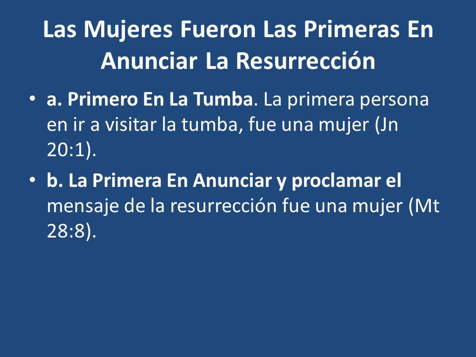 Las Mujeres Fueron Las Primeras En Anunciar La Resurrección a. Primero En La Tumba. La primera persona en ir a visitar la tumba, fue una mujer (Jn 20: