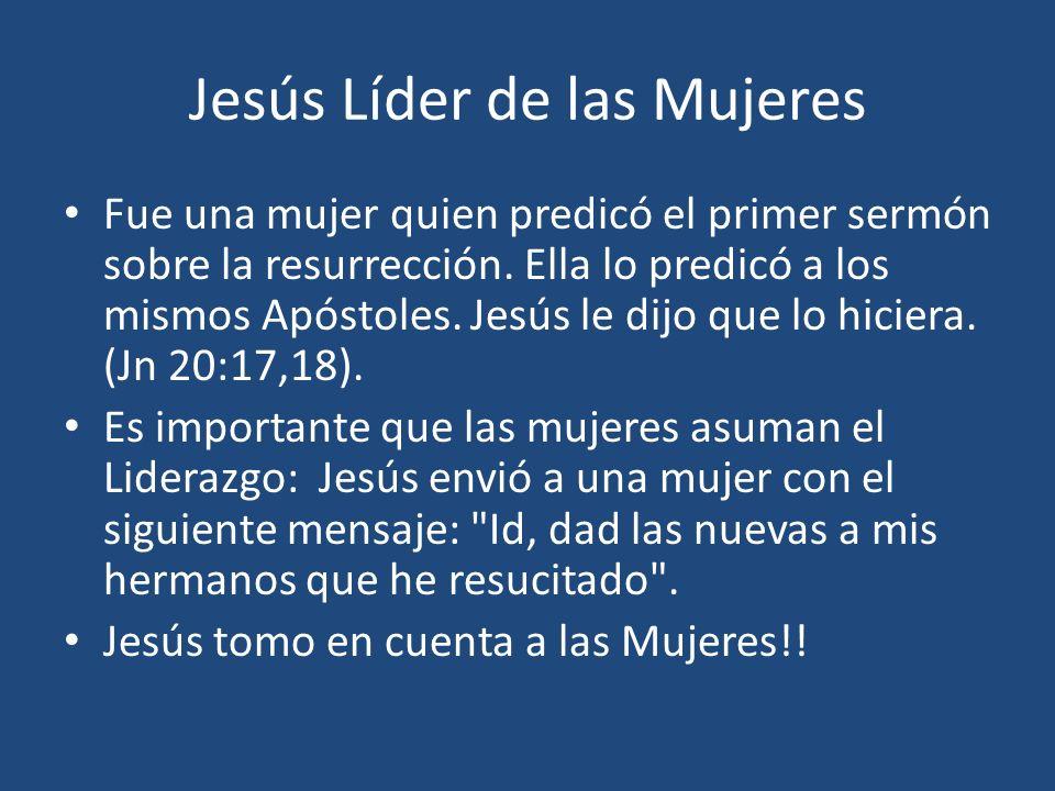 Jesús Líder de las Mujeres Fue una mujer quien predicó el primer sermón sobre la resurrección. Ella lo predicó a los mismos Apóstoles. Jesús le dijo q