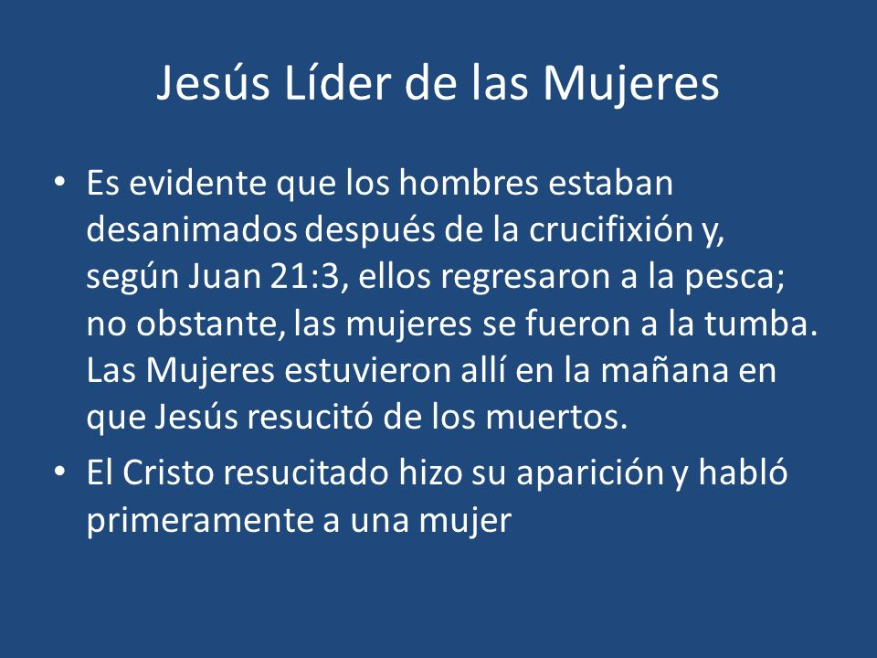 Jesús Líder de las Mujeres Es evidente que los hombres estaban desanimados después de la crucifixión y, según Juan 21:3, ellos regresaron a la pesca;