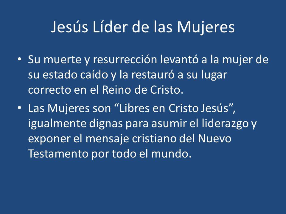 Jesús Líder de las Mujeres Su muerte y resurrección levantó a la mujer de su estado caído y la restauró a su lugar correcto en el Reino de Cristo. Las