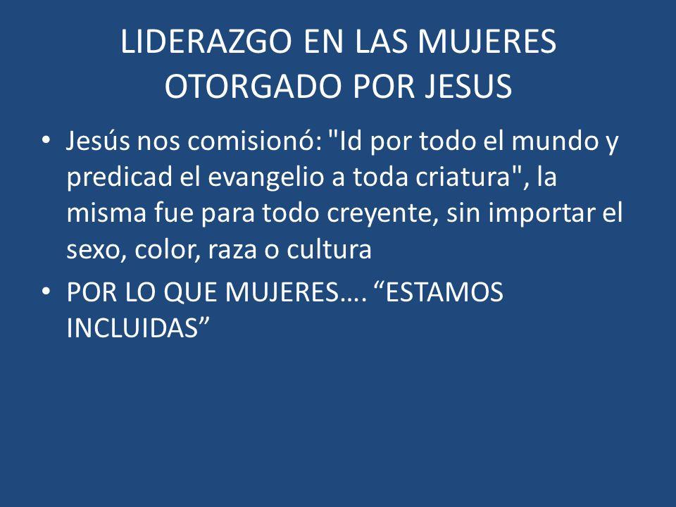 LIDERAZGO EN LAS MUJERES OTORGADO POR JESUS Jesús nos comisionó: