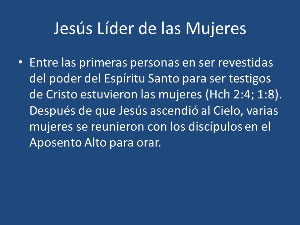 Jesús Líder de las Mujeres Entre las primeras personas en ser revestidas del poder del Espíritu Santo para ser testigos de Cristo estuvieron las mujer