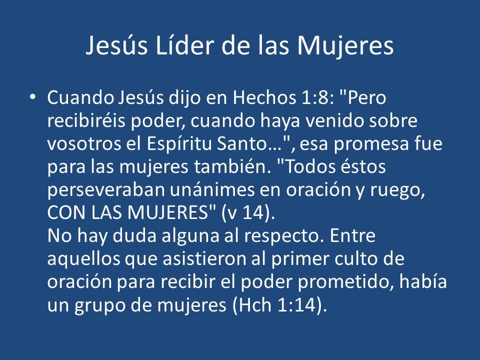 Jesús Líder de las Mujeres Cuando Jesús dijo en Hechos 1:8: