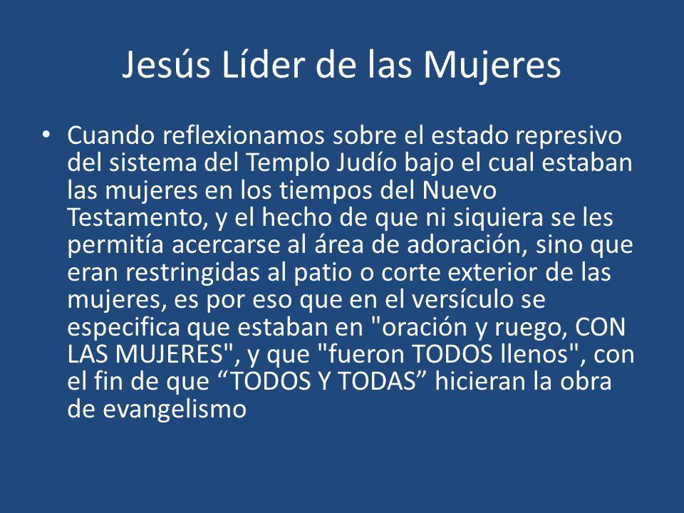 Jesús Líder de las Mujeres Cuando reflexionamos sobre el estado represivo del sistema del Templo Judío bajo el cual estaban las mujeres en los tiempos