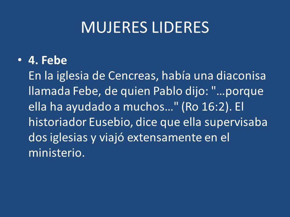 MUJERES LIDERES 4. Febe En la iglesia de Cencreas, había una diaconisa llamada Febe, de quien Pablo dijo: