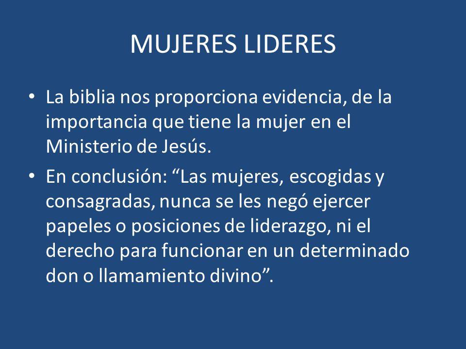 MUJERES LIDERES La biblia nos proporciona evidencia, de la importancia que tiene la mujer en el Ministerio de Jesús. En conclusión: Las mujeres, escog