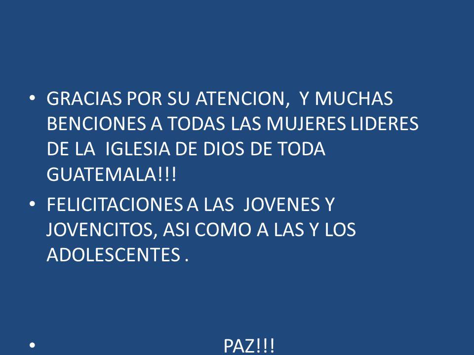 GRACIAS POR SU ATENCION, Y MUCHAS BENCIONES A TODAS LAS MUJERES LIDERES DE LA IGLESIA DE DIOS DE TODA GUATEMALA!!! FELICITACIONES A LAS JOVENES Y JOVE