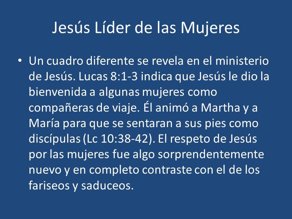 Jesús Líder de las Mujeres Un cuadro diferente se revela en el ministerio de Jesús. Lucas 8:1-3 indica que Jesús le dio la bienvenida a algunas mujere