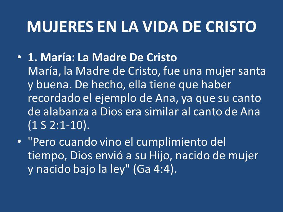 MUJERES EN LA VIDA DE CRISTO 1. María: La Madre De Cristo María, la Madre de Cristo, fue una mujer santa y buena. De hecho, ella tiene que haber recor
