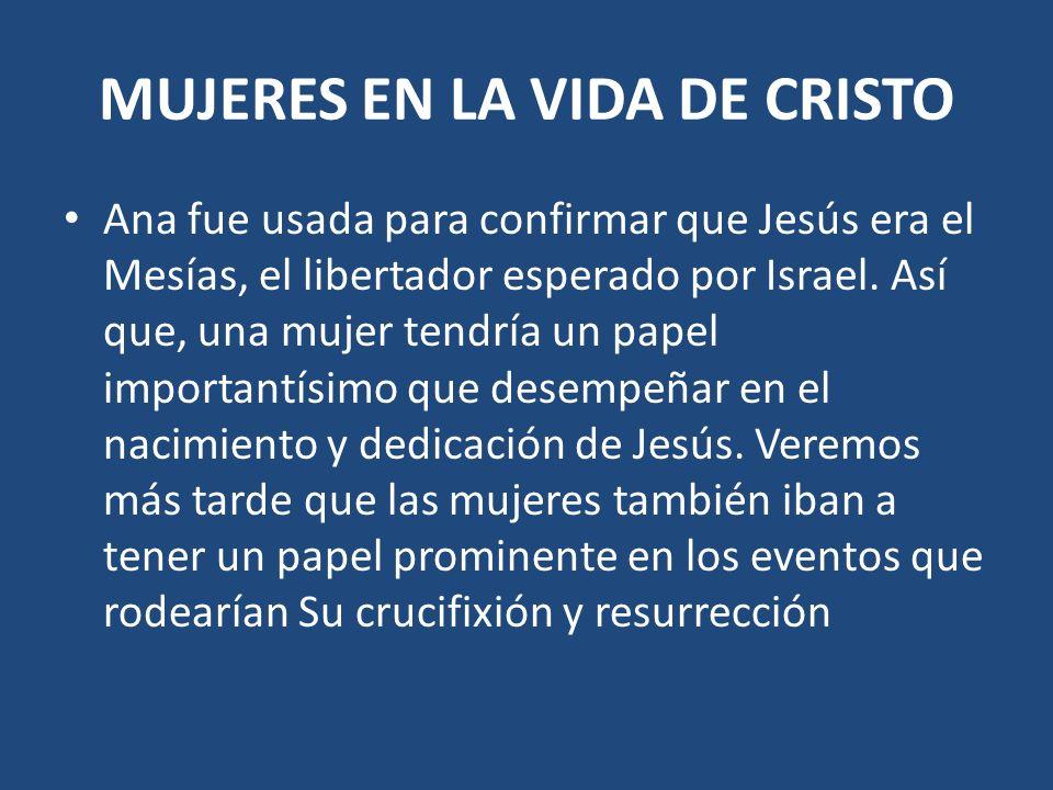 MUJERES EN LA VIDA DE CRISTO Ana fue usada para confirmar que Jesús era el Mesías, el libertador esperado por Israel. Así que, una mujer tendría un pa