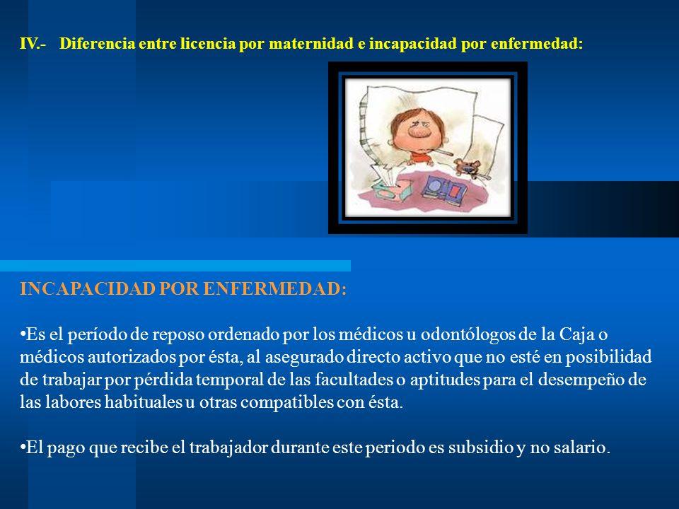 IV.- Diferencia entre licencia por maternidad e incapacidad por enfermedad: INCAPACIDAD POR ENFERMEDAD: Es el período de reposo ordenado por los médic