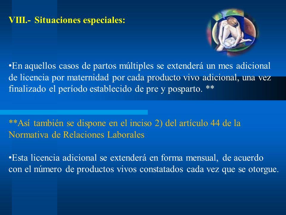 VIII.- Situaciones especiales: En aquellos casos de partos múltiples se extenderá un mes adicional de licencia por maternidad por cada producto vivo a