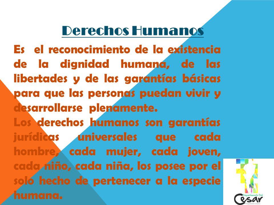 Derechos Humanos Es el reconocimiento de la existencia de la dignidad humana, de las libertades y de las garantías básicas para que las personas pueda