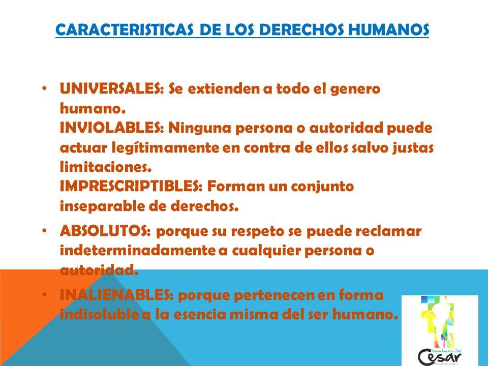 CARACTERISTICAS DE LOS DERECHOS HUMANOS UNIVERSALES: Se extienden a todo el genero humano. INVIOLABLES: Ninguna persona o autoridad puede actuar legít