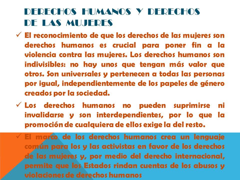 DERECHOS HUMANOS Y DERECHOS DE LAS MUJERES El reconocimiento de que los derechos de las mujeres son derechos humanos es crucial para poner fin a la vi