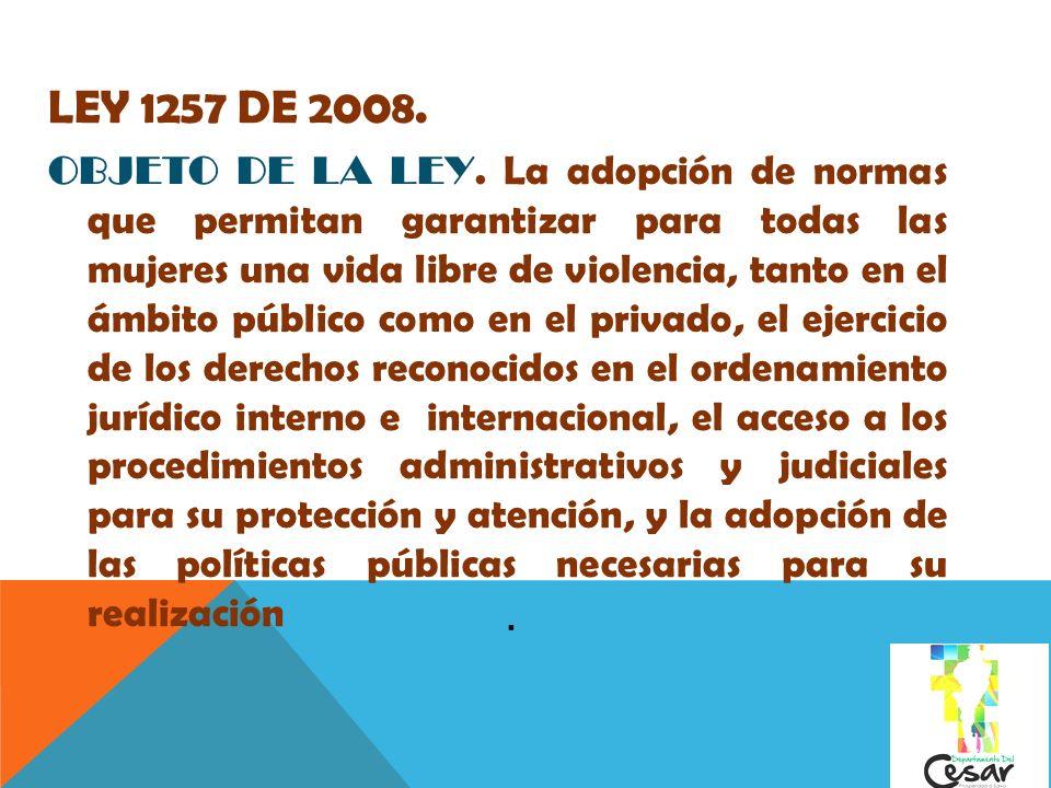 LEY 1257 DE 2008. OBJETO DE LA LEY. La adopción de normas que permitan garantizar para todas las mujeres una vida libre de violencia, tanto en el ámbi