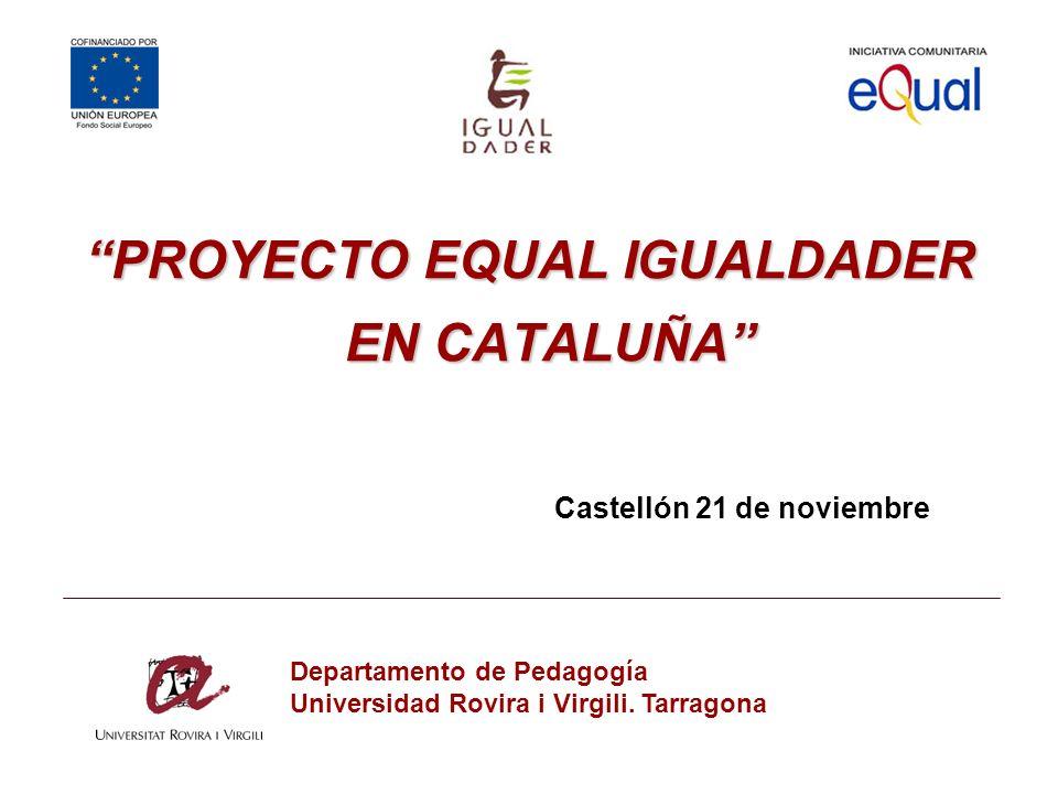 PROYECTO EQUAL IGUALDADER EN CATALUÑA Castellón 21 de noviembre Departamento de Pedagogía Universidad Rovira i Virgili. Tarragona