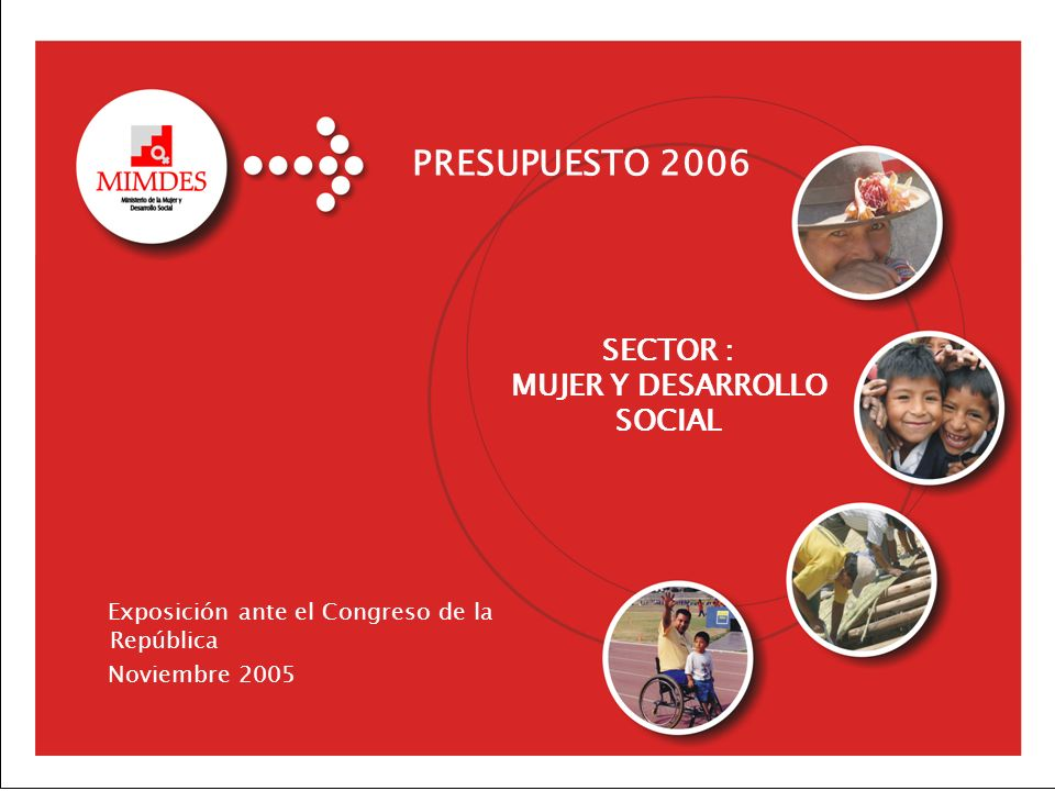 PRESUPUESTO 2006 Sector Mujer y Desarrollo Social SECTOR : MUJER Y DESARROLLO SOCIAL Exposición ante el Congreso de la República Noviembre 2005 PRESUP