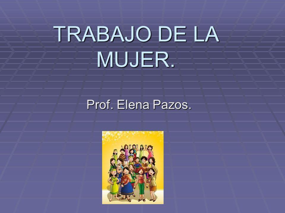 TRABAJO DE LA MUJER. Prof. Elena Pazos.