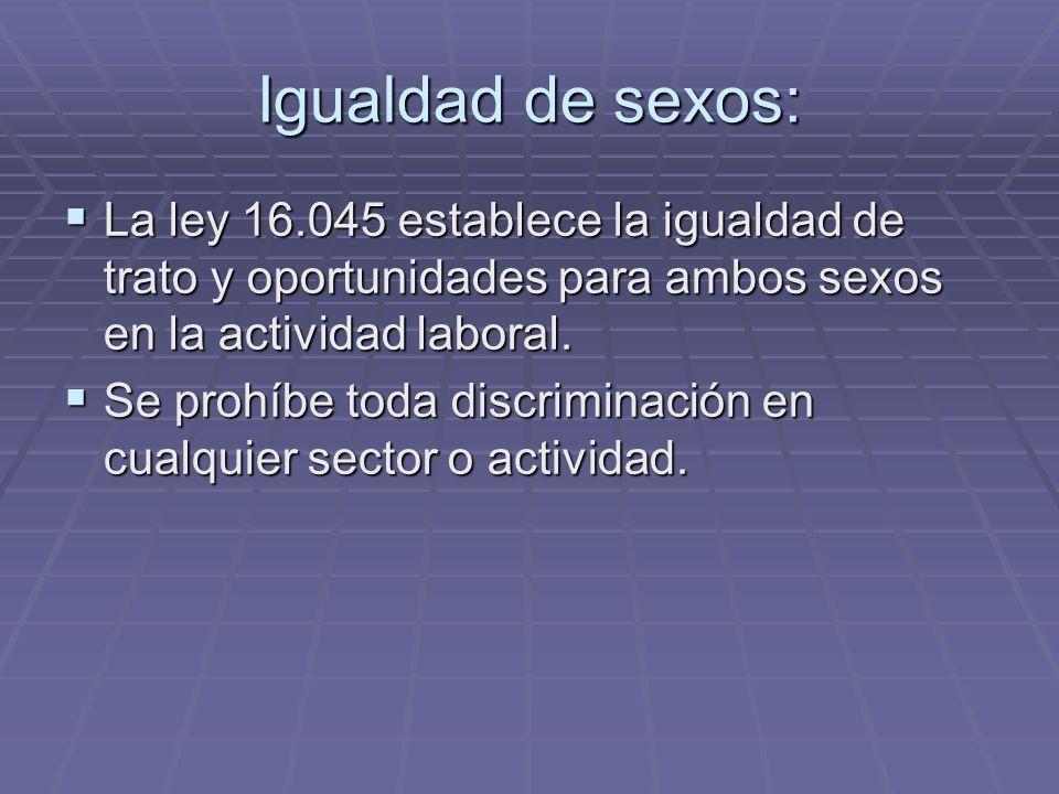Igualdad de sexos: La ley 16.045 establece la igualdad de trato y oportunidades para ambos sexos en la actividad laboral. La ley 16.045 establece la i