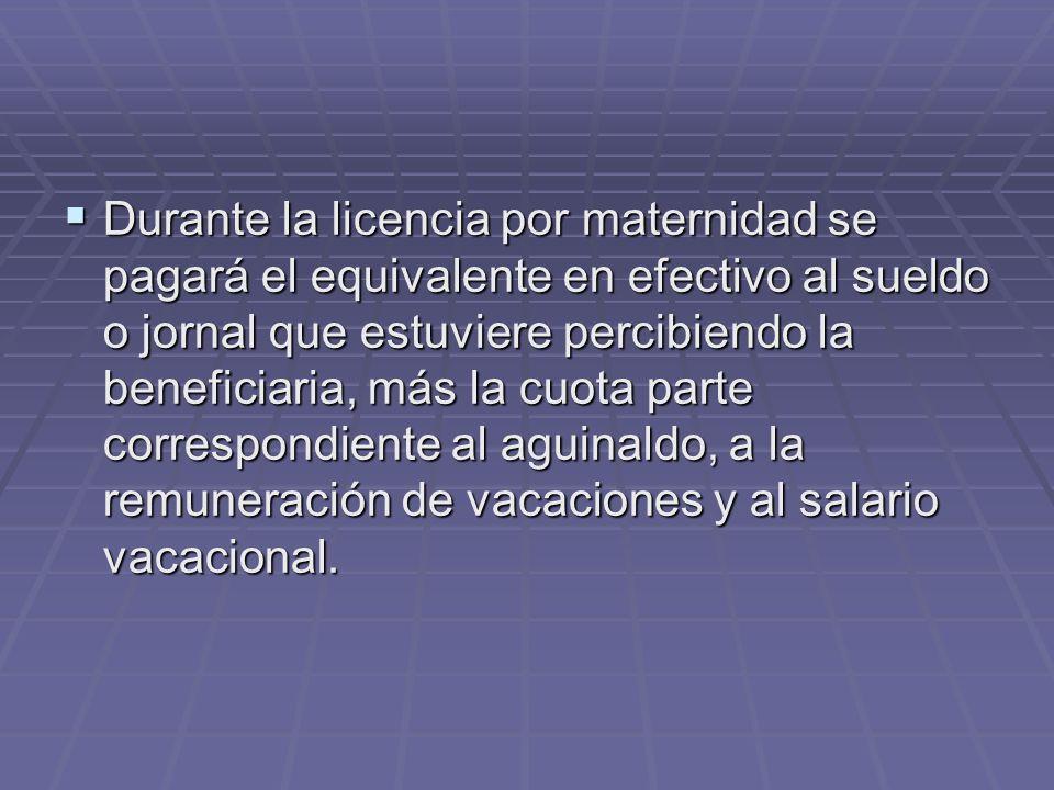 Durante la licencia por maternidad se pagará el equivalente en efectivo al sueldo o jornal que estuviere percibiendo la beneficiaria, más la cuota par
