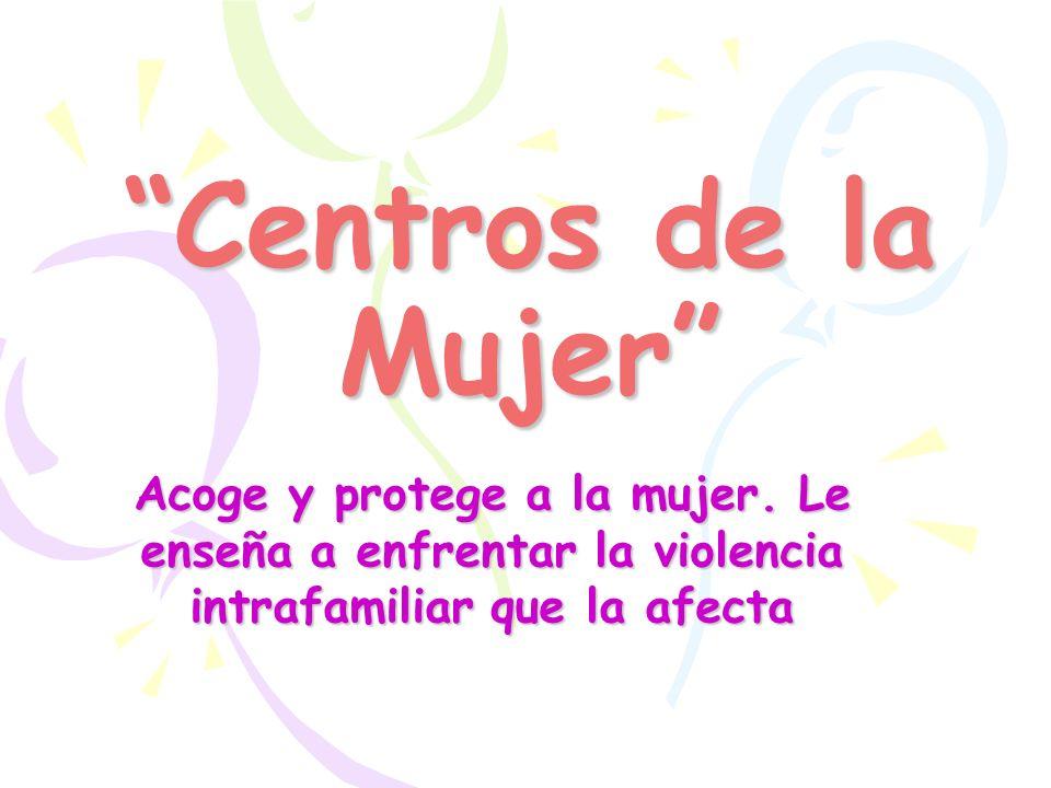 Centros de la Mujer Acoge y protege a la mujer. Le enseña a enfrentar la violencia intrafamiliar que la afecta