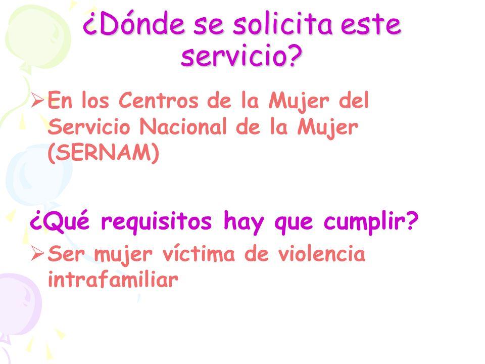 ¿Dónde se solicita este servicio? En los Centros de la Mujer del Servicio Nacional de la Mujer (SERNAM) ¿Qué requisitos hay que cumplir? Ser mujer víc