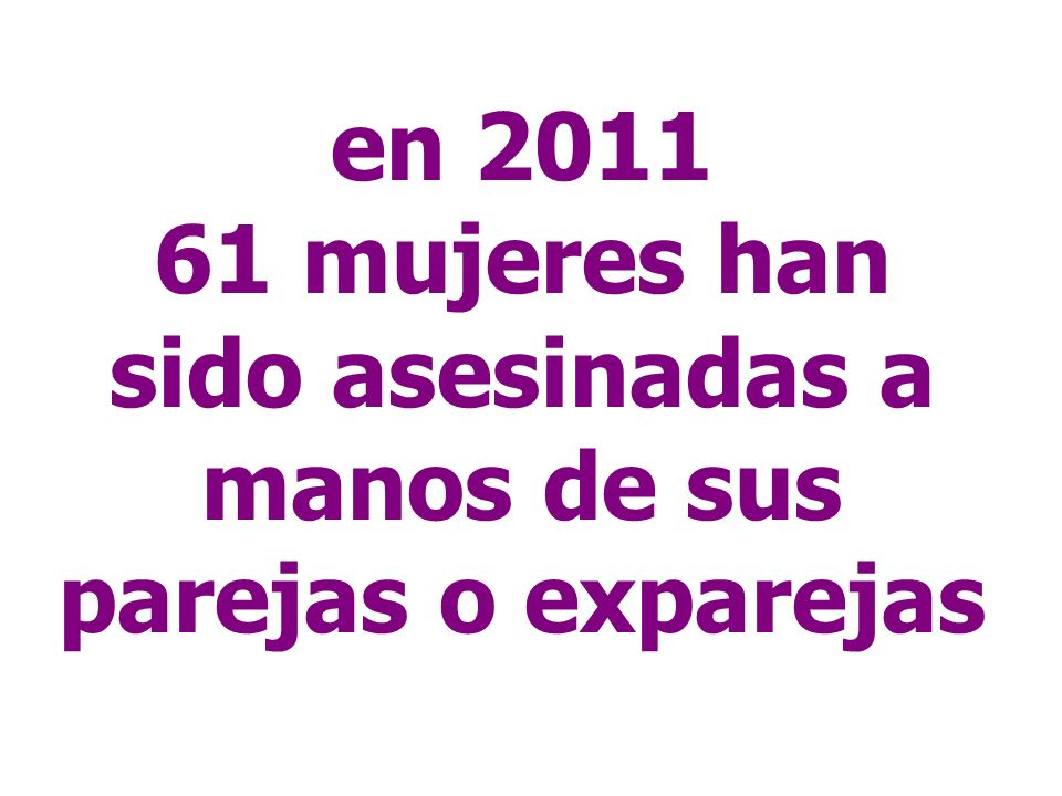 en 2011 61 mujeres han sido asesinadas a manos de sus parejas o exparejas