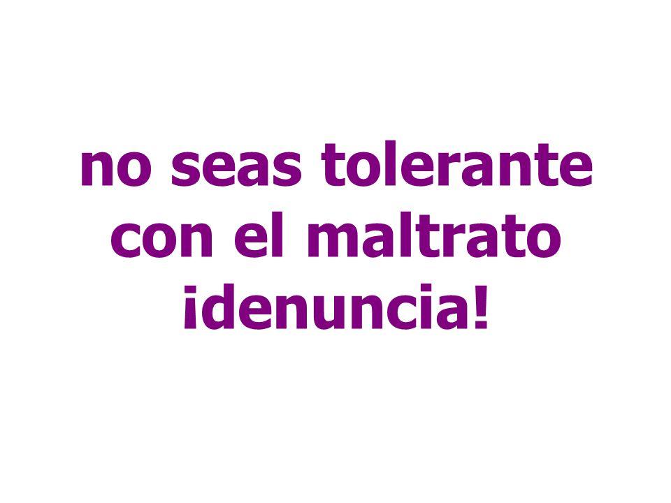 no seas tolerante con el maltrato ¡denuncia!
