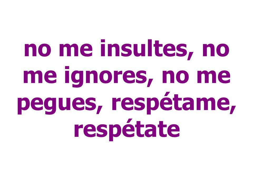 no me insultes, no me ignores, no me pegues, respétame, respétate