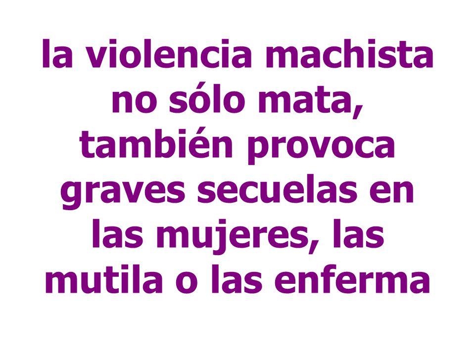 la violencia machista no sólo mata, también provoca graves secuelas en las mujeres, las mutila o las enferma