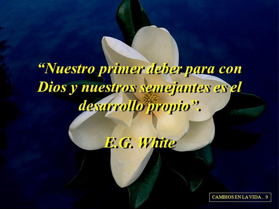 Nuestro primer deber para con Dios y nuestros semejantes es el desarrollo propio. E.G. White CAMBIOS EN LA VIDA... 9