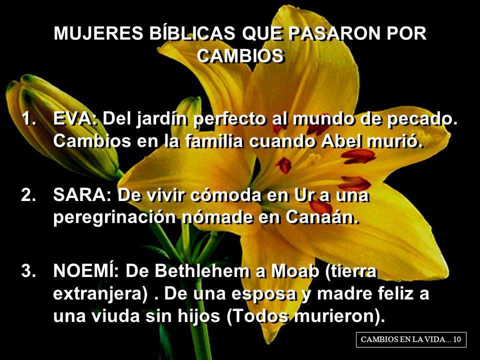 MUJERES BÍBLICAS QUE PASARON POR CAMBIOS 1.EVA: Del jardín perfecto al mundo de pecado. Cambios en la familia cuando Abel murió. 2.SARA: De vivir cómo